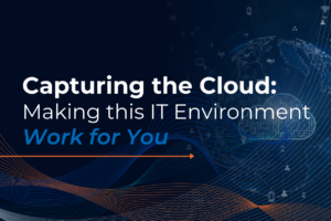 Capturing the Cloud: Making this IT Environment Work for You